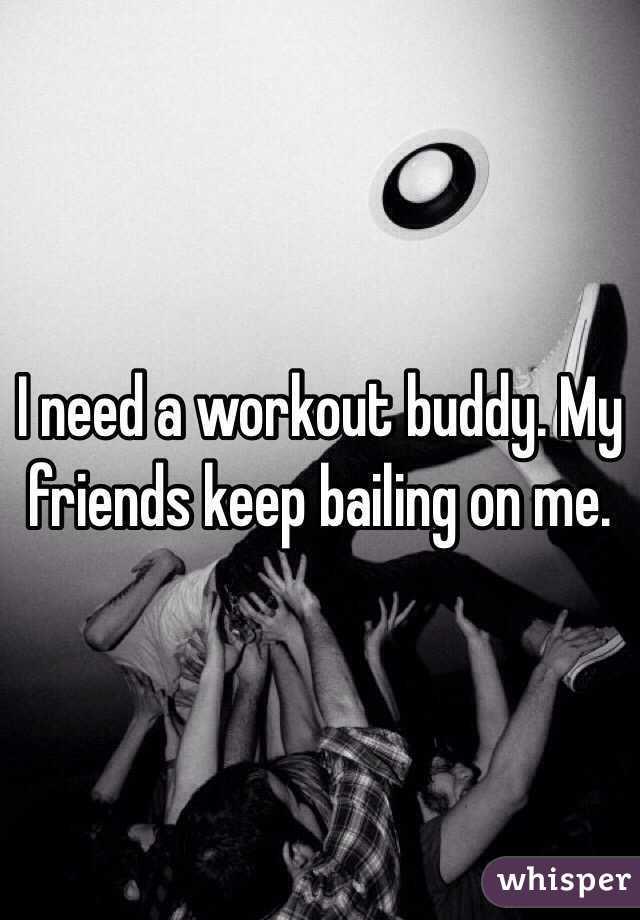 I need a workout buddy. My friends keep bailing on me.