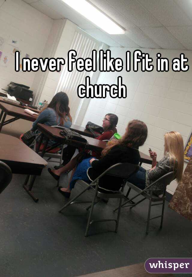 I never feel like I fit in at church