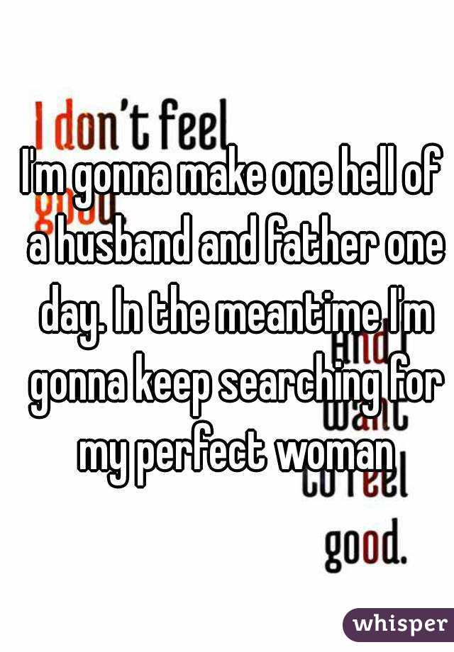 I'm gonna make one hell of a husband and father one day. In the meantime I'm gonna keep searching for my perfect woman