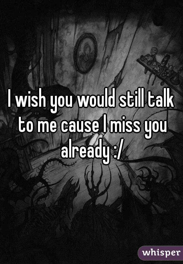 I wish you would still talk to me cause I miss you already :/