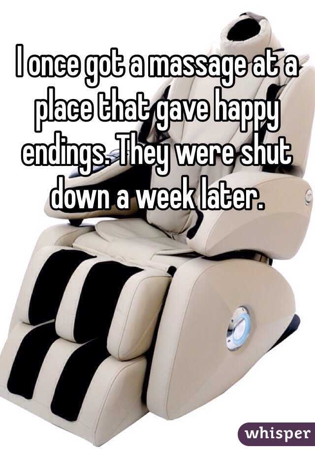 I once got a massage at a place that gave happy endings. They were shut down a week later.