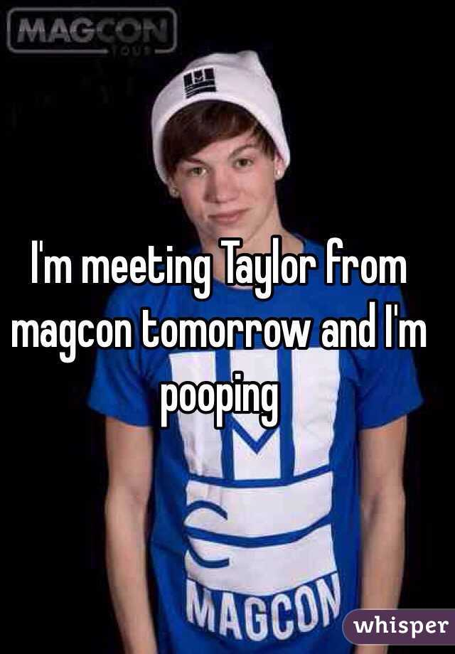 I'm meeting Taylor from magcon tomorrow and I'm pooping