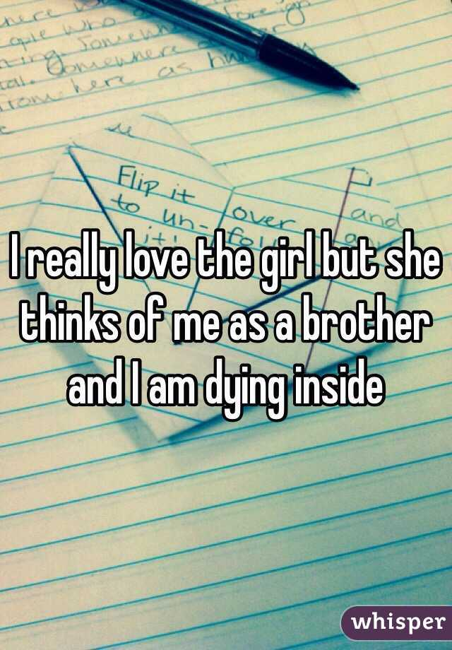 I really love the girl but she thinks of me as a brother and I am dying inside