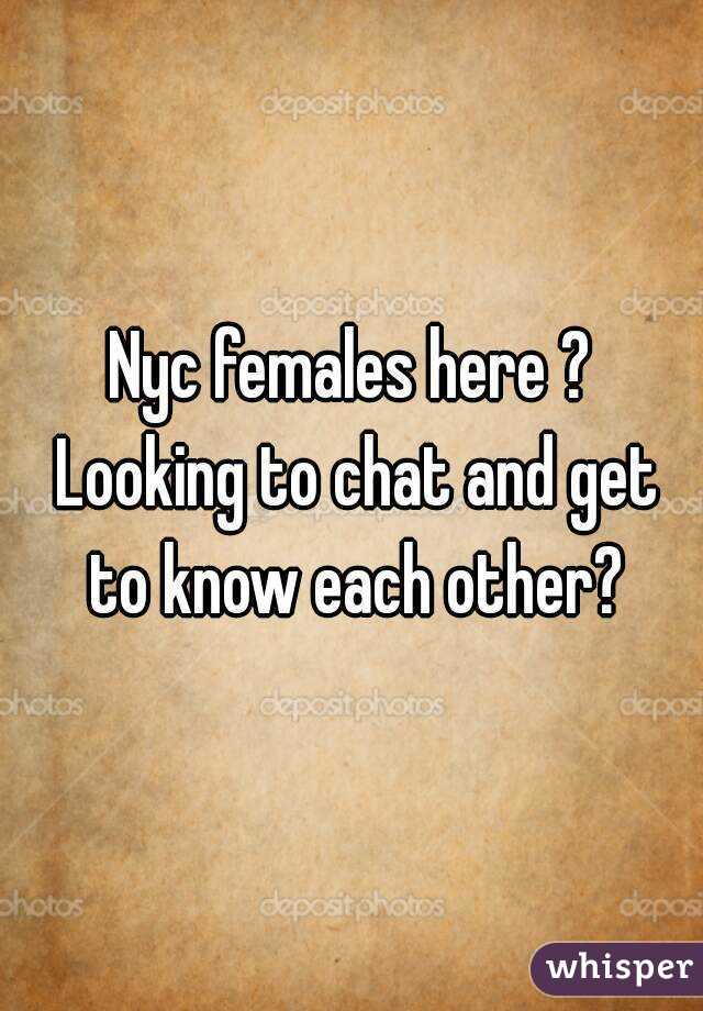 Nyc females here ? Looking to chat and get to know each other?