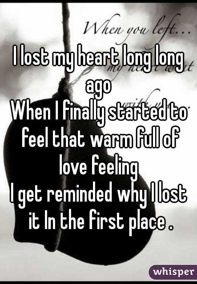 I lost my heart long long ago  When I finally started to feel that warm full of love feeling  I get reminded why I lost it In the first place .