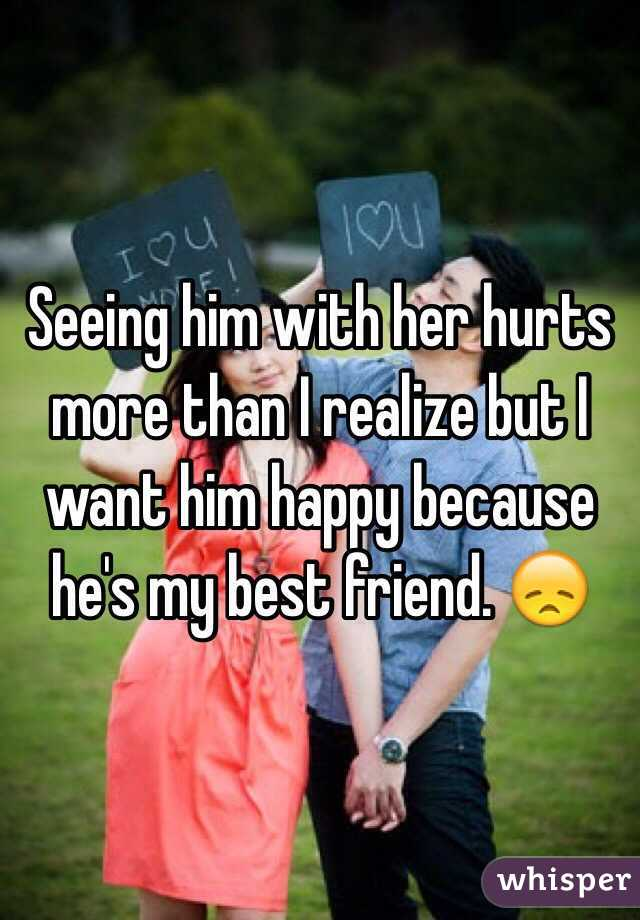Seeing him with her hurts more than I realize but I want him happy because he's my best friend. 😞