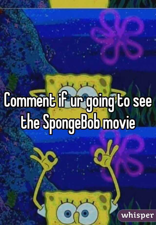 Comment if ur going to see the SpongeBob movie