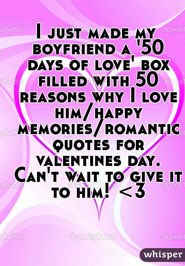 I just made my boyfriend a '50 days of love' box filled with 50 reasons why I love him/happy memories/romantic quotes for valentines day. Can't wait to give it to him! <3