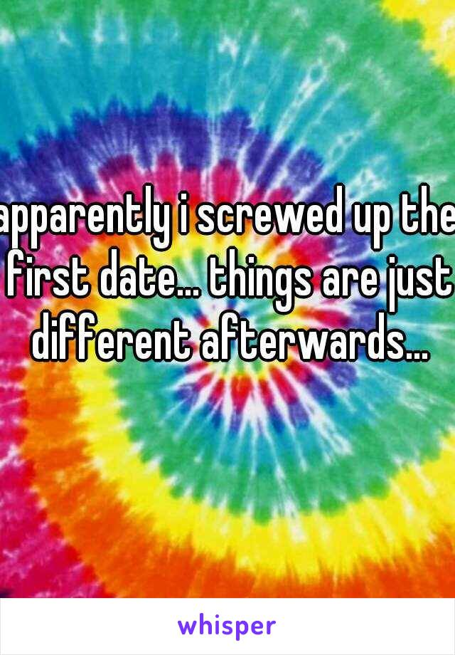 apparently i screwed up the first date... things are just different afterwards... this is why i don't date😢