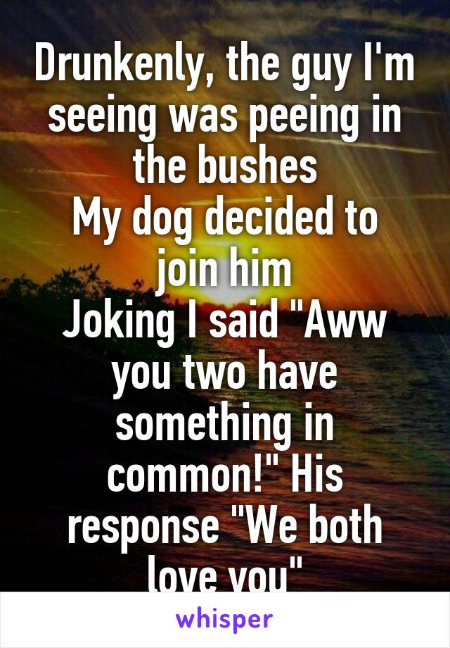 """Drunkenly, the guy I'm seeing was peeing in the bushes My dog decided to join him Joking I said """"Aww you two have something in common!"""" His response """"We both love you"""""""