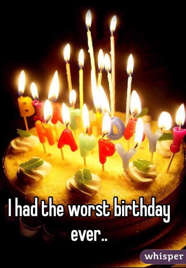 worst birthday ever I had the worst birthday ever.. worst birthday ever
