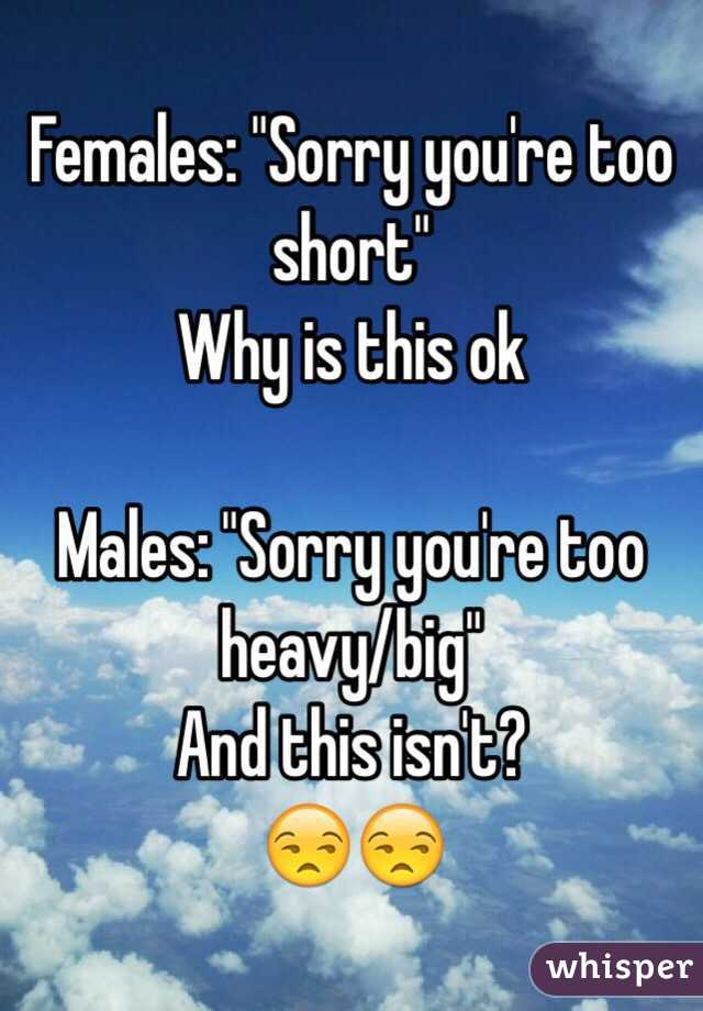 """Females: """"Sorry you're too short"""" Why is this ok  Males: """"Sorry you're too heavy/big"""" And this isn't?  😒😒"""