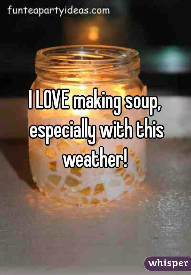 I LOVE making soup, especially with this weather!