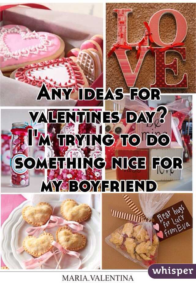 Any ideas for valentines day? I'm trying to do something nice for my boyfriend