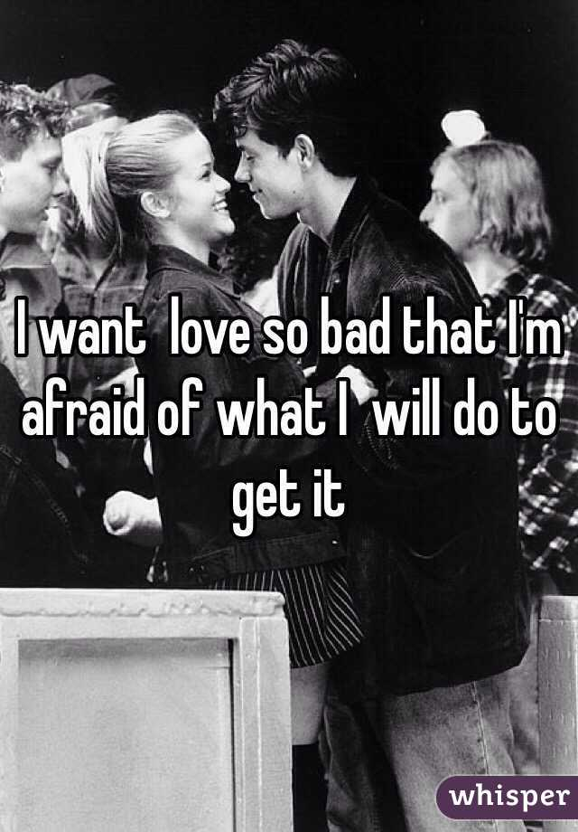 I want  love so bad that I'm afraid of what I  will do to get it