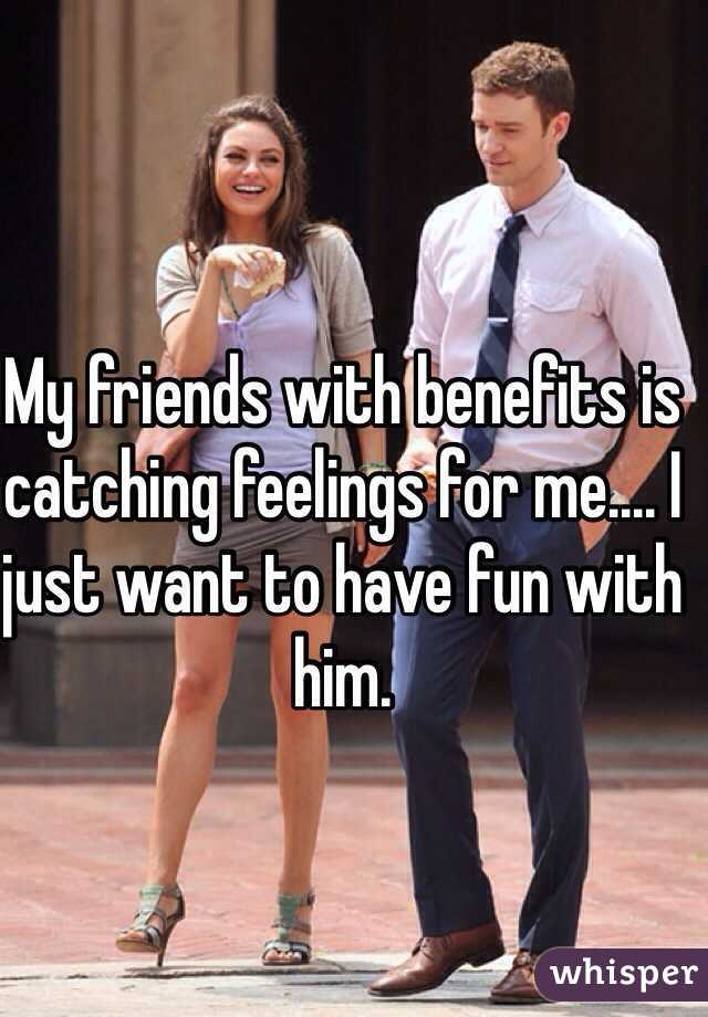My friends with benefits is catching feelings for me.... I just want to have fun with him.