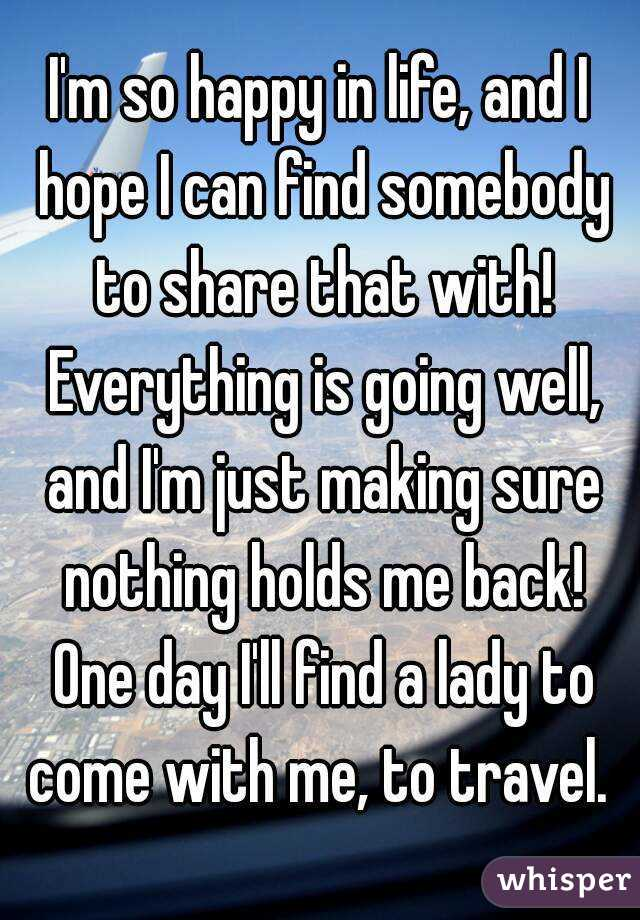 I'm so happy in life, and I hope I can find somebody to share that with! Everything is going well, and I'm just making sure nothing holds me back! One day I'll find a lady to come with me, to travel.