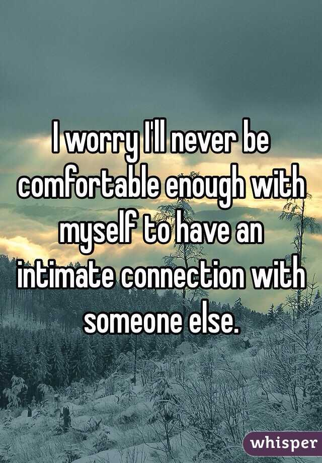 I worry I'll never be comfortable enough with myself to have an intimate connection with someone else.