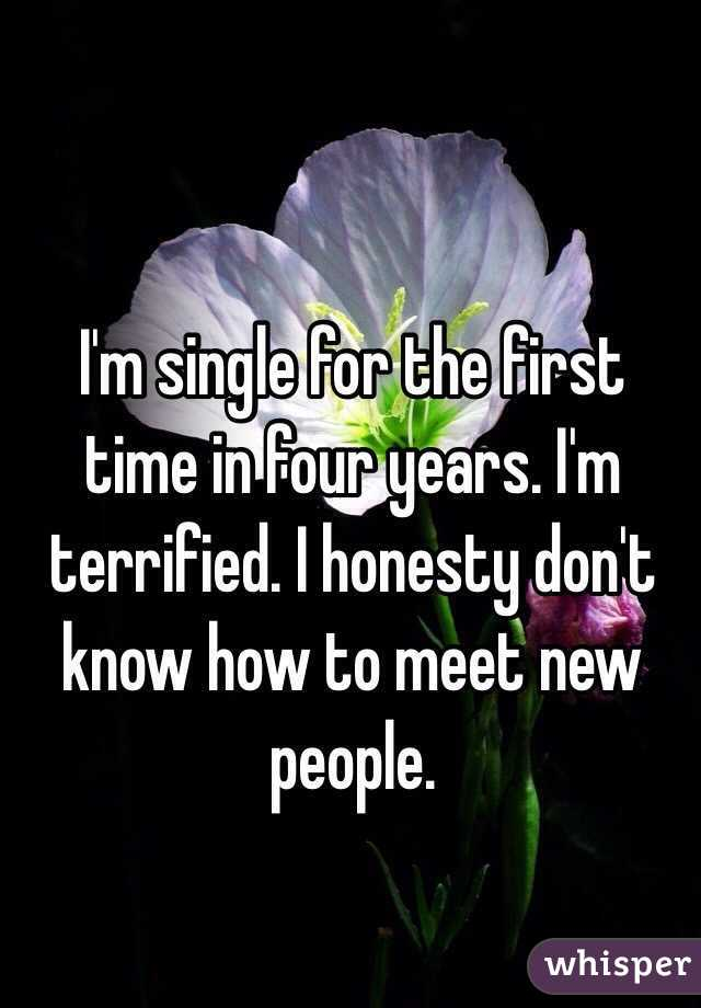 I'm single for the first time in four years. I'm terrified. I honesty don't know how to meet new people.