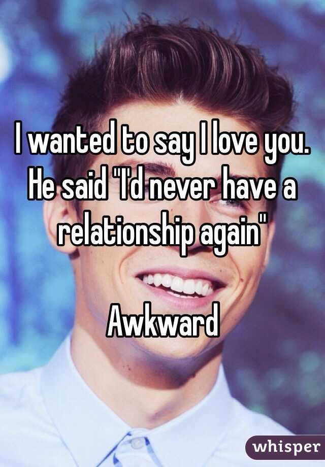 "I wanted to say I love you. He said ""I'd never have a relationship again""   Awkward"