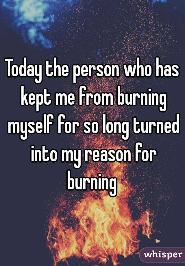 Today the person who has kept me from burning myself for so long turned into my reason for burning