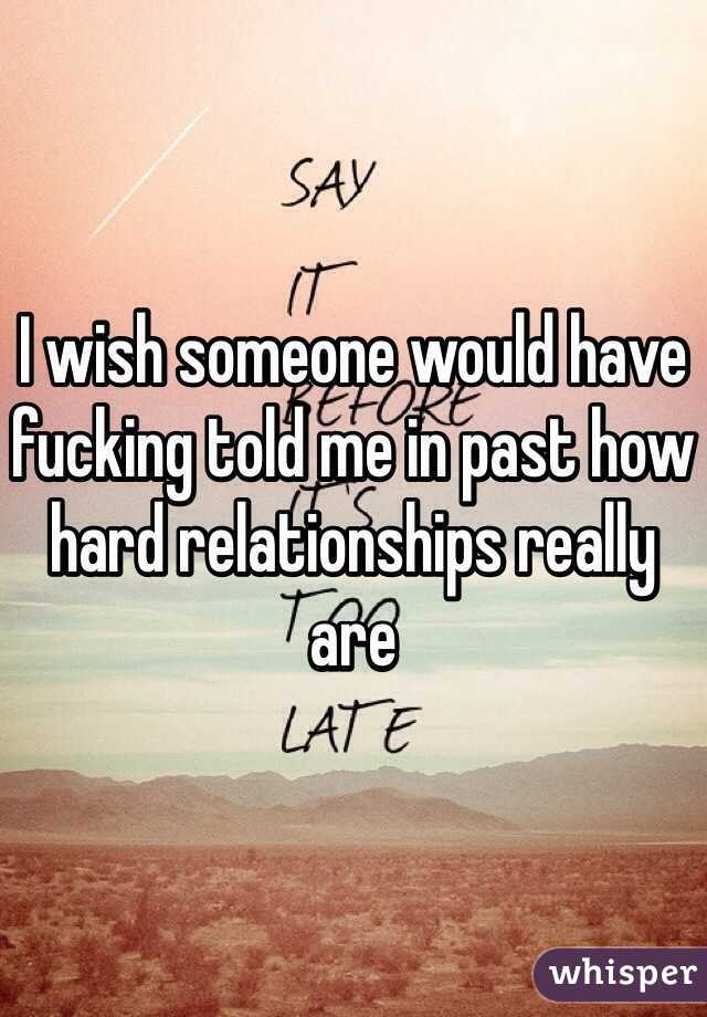 I wish someone would have fucking told me in past how hard relationships really are