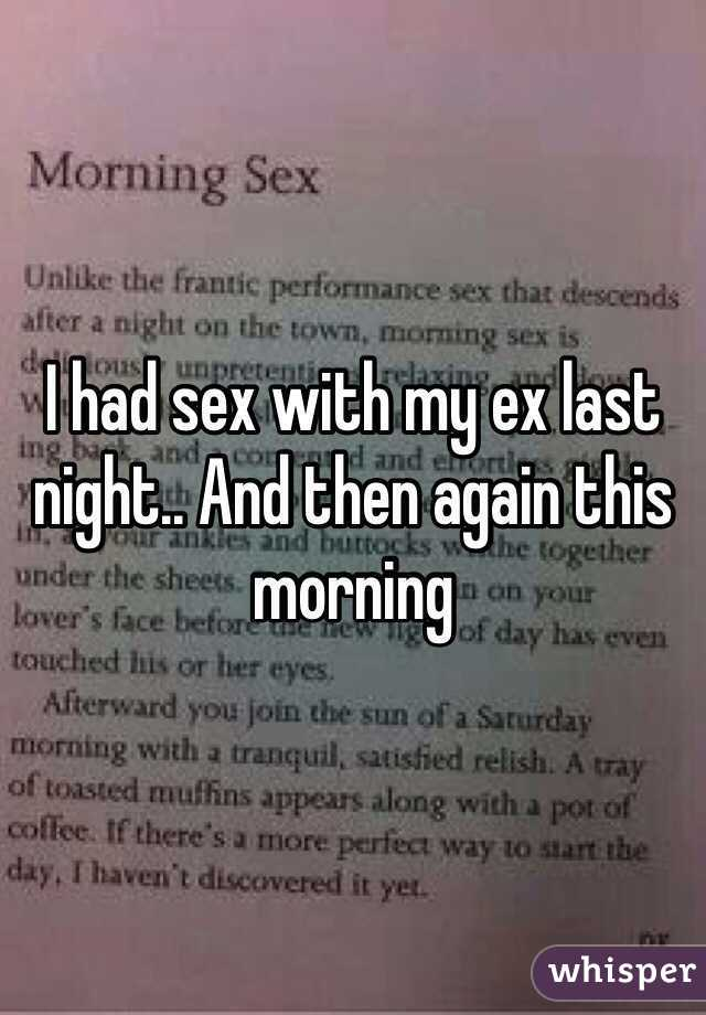 I had sex with my ex last night.. And then again this morning