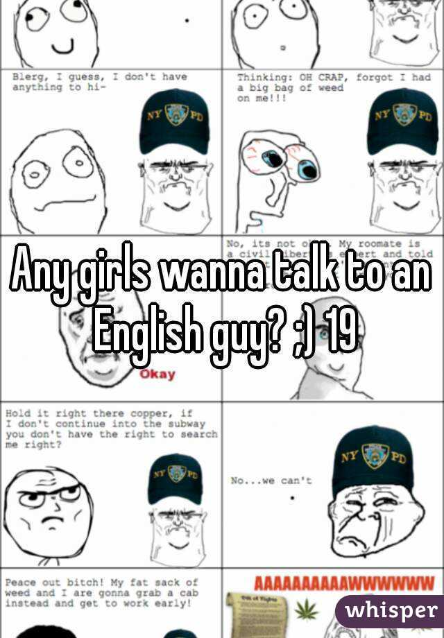 Any girls wanna talk to an English guy? ;) 19