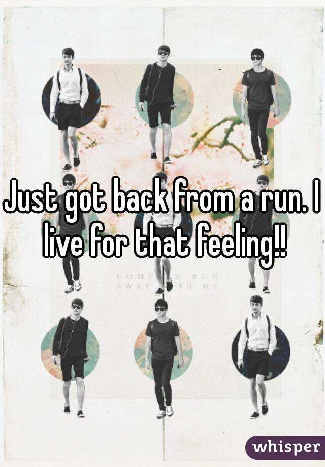 Just got back from a run. I live for that feeling!!