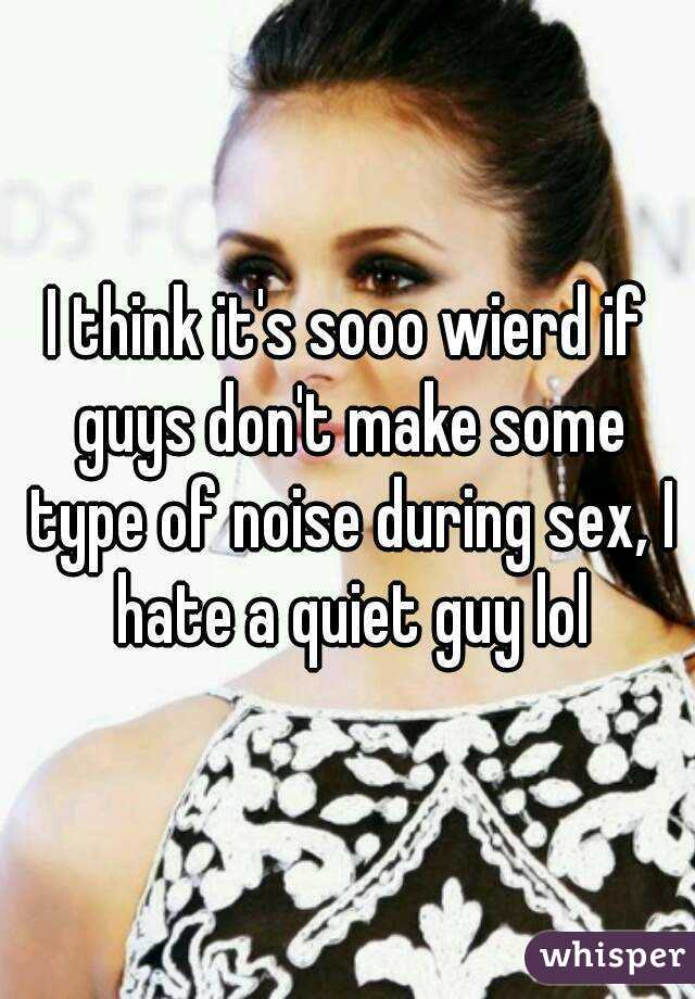 I think it's sooo wierd if guys don't make some type of noise during sex, I hate a quiet guy lol