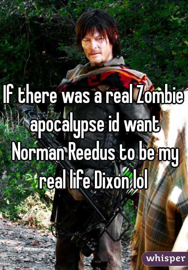 If there was a real Zombie apocalypse id want Norman Reedus to be my real life Dixon lol