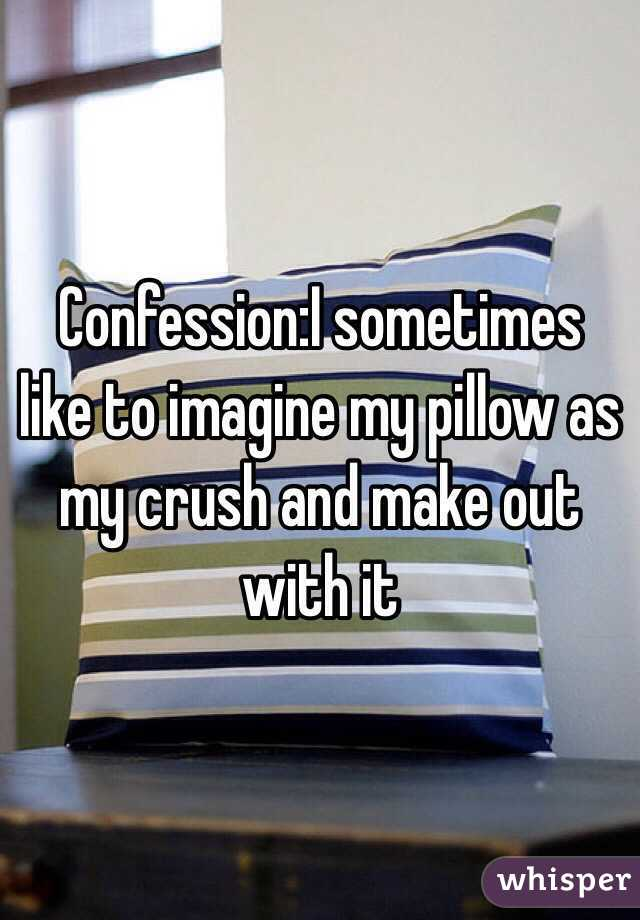 Confession:I sometimes like to imagine my pillow as my crush and make out with it
