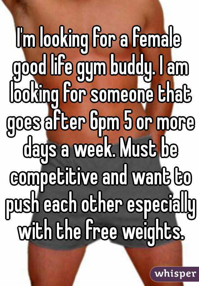 I'm looking for a female good life gym buddy. I am looking for someone that goes after 6pm 5 or more days a week. Must be competitive and want to push each other especially with the free weights.