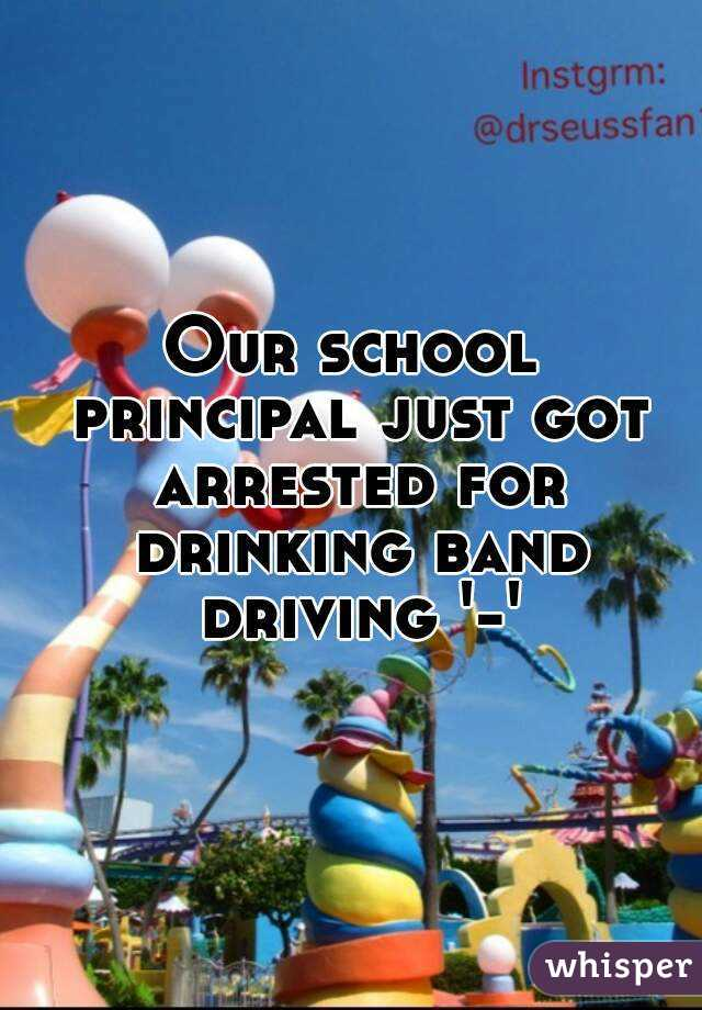 Our school principal just got arrested for drinking band driving '-'