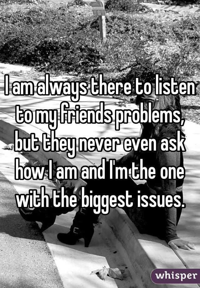 I am always there to listen to my friends problems, but they never even ask how I am and I'm the one with the biggest issues.