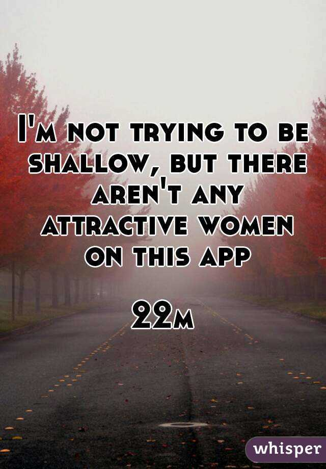 I'm not trying to be shallow, but there aren't any attractive women on this app  22m
