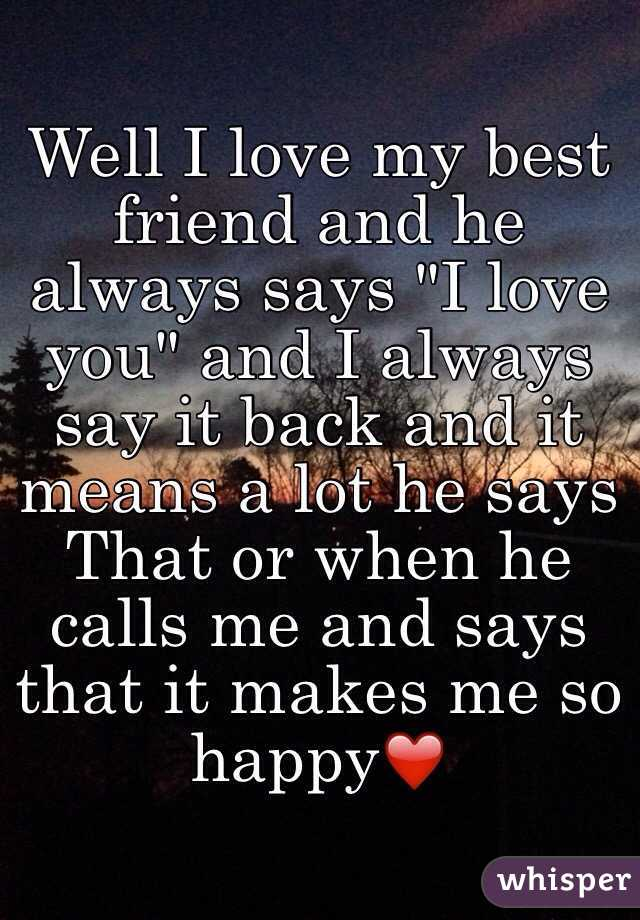 "Well I love my best friend and he always says ""I love you"" and I always say it back and it means a lot he says That or when he calls me and says that it makes me so happy❤️"