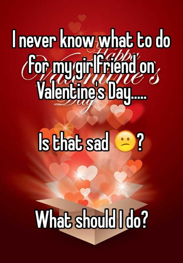 i never know what to do for my girlfriend on valentines day is that sad what should i do - What Should I Do For Valentines Day