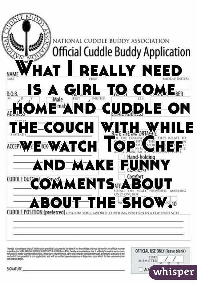 What I really need is a girl to come home and cuddle on the couch with while we watch Top Chef and make funny comments about about the show.
