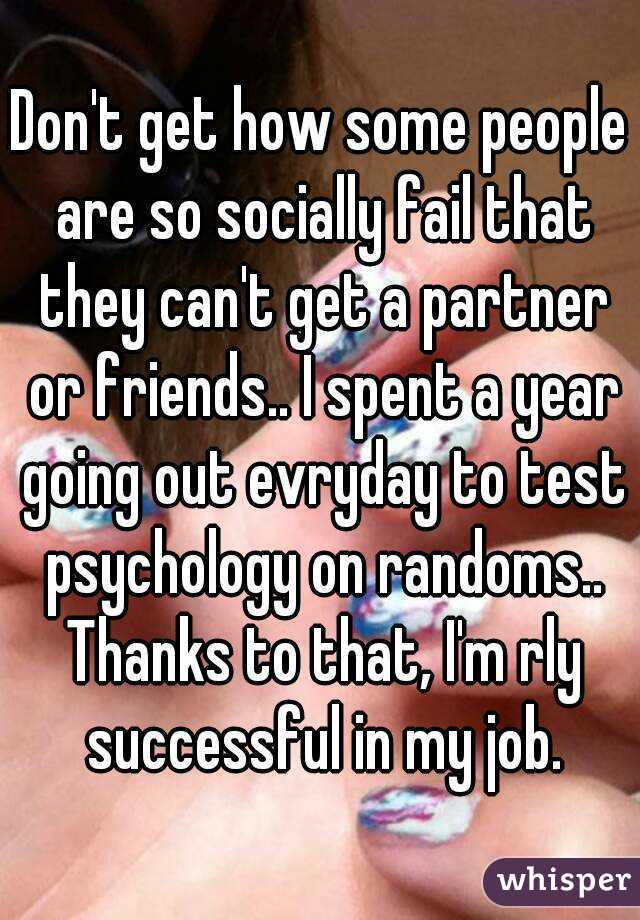 Don't get how some people are so socially fail that they can't get a partner or friends.. I spent a year going out evryday to test psychology on randoms.. Thanks to that, I'm rly successful in my job.