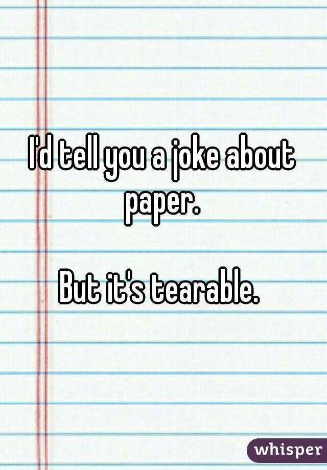 I'd tell you a joke about paper.   But it's tearable.
