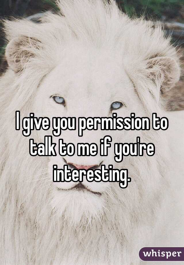 I give you permission to talk to me if you're interesting.
