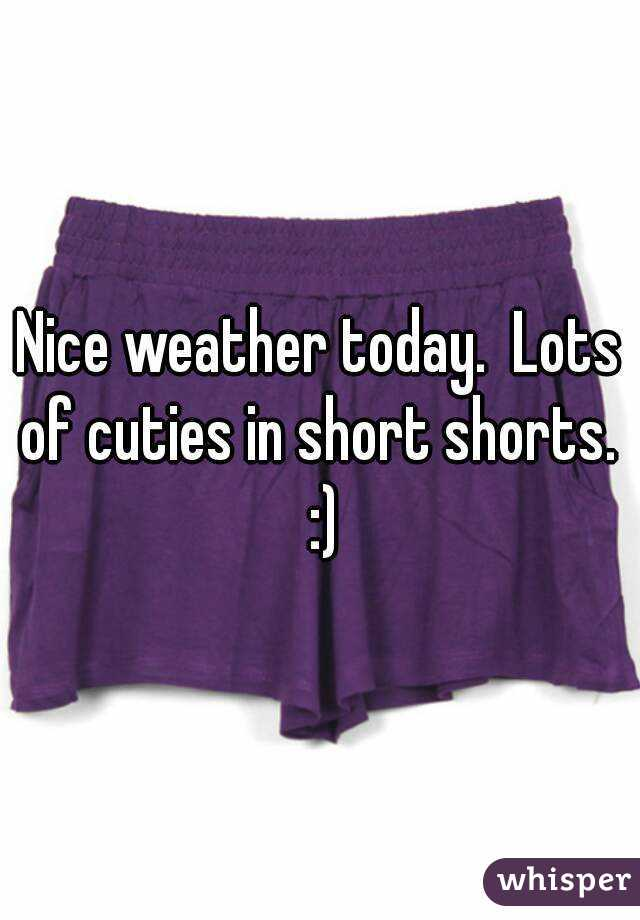 Nice weather today.  Lots of cuties in short shorts.  :)