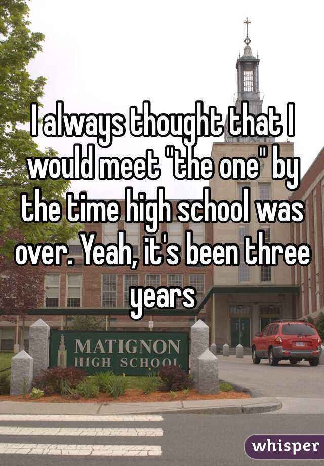 """I always thought that I would meet """"the one"""" by the time high school was over. Yeah, it's been three years"""