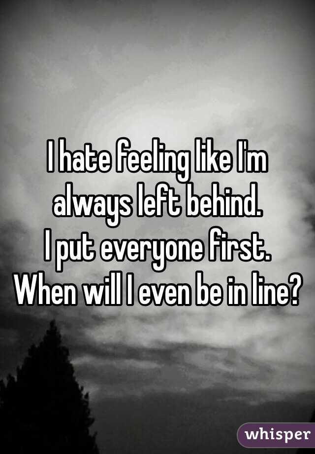 I hate feeling like I'm always left behind.  I put everyone first.  When will I even be in line?