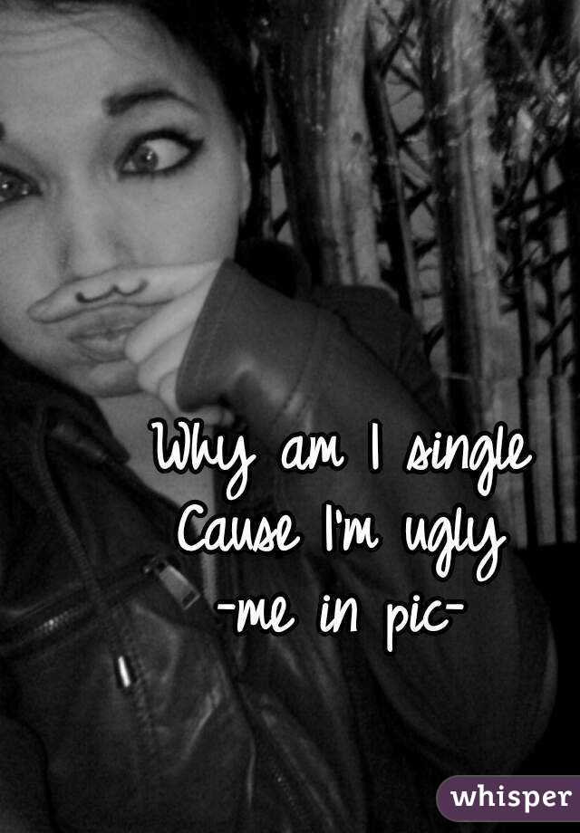 Why am I single Cause I'm ugly -me in pic-