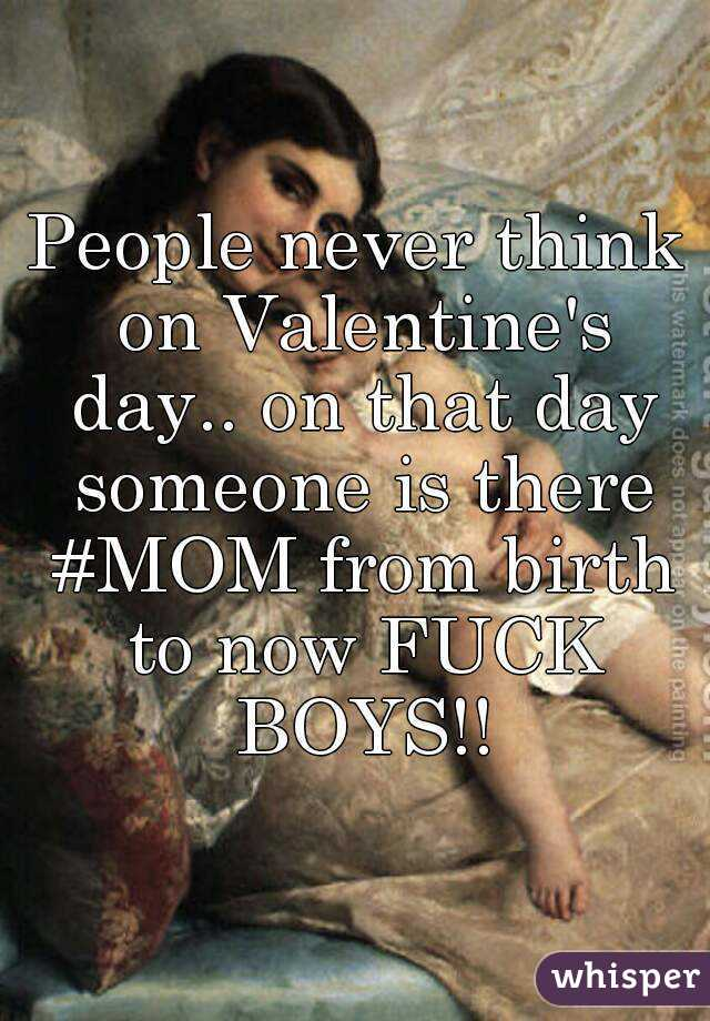 People never think on Valentine's day.. on that day someone is there #MOM from birth to now FUCK BOYS!!
