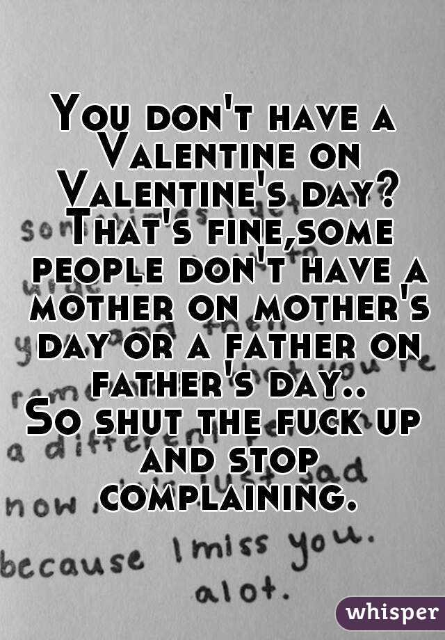 You don't have a Valentine on Valentine's day? That's fine,some people don't have a mother on mother's day or a father on father's day.. So shut the fuck up and stop complaining.
