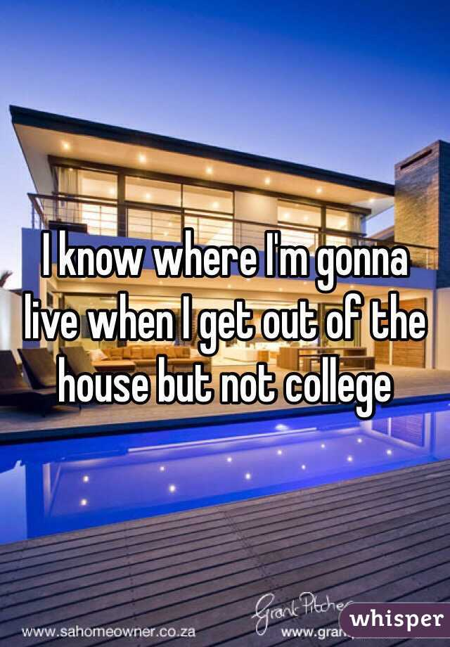 I know where I'm gonna live when I get out of the house but not college