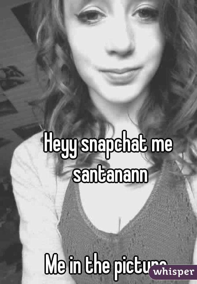 Heyy snapchat me santanann   Me in the picture